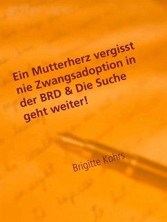 Ein Mutterherz vergisst nie Zwangsadoption in der BRD & Die Suche geht weiter! (eBook, ePUB)