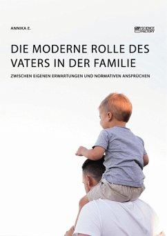 Die moderne Rolle des Vaters in der Familie. Zwischen eigenen Erwartungen und normativen Ansprüchen (eBook, PDF) - E., Annika