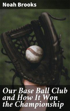 Our Base Ball Club and How It Won the Championship (eBook, ePUB) - Brooks, Noah