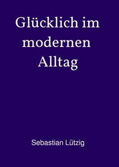 Glücklich im modernen Alltag (eBook, ePUB) - Lützig, Sebastian
