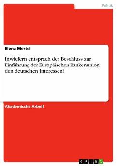 Inwiefern entsprach der Beschluss zur Einführung der Europäischen Bankenunion den deutschen Interessen? (eBook, PDF)