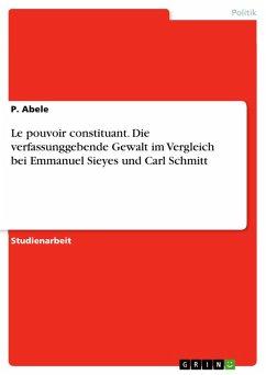 Le pouvoir constituant. Die verfassunggebende Gewalt im Vergleich bei Emmanuel Sieyes und Carl Schmitt (eBook, PDF)