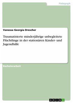 Traumatisierte minderjährige unbegleitete Flüchtlinge in der stationären Kinder- und Jugendhilfe (eBook, PDF) - Drescher, Vanessa Georgia