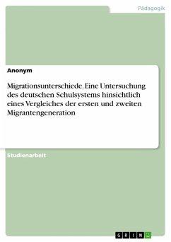 Migrationsunterschiede. Eine Untersuchung des deutschen Schulsystems hinsichtlich eines Vergleiches der ersten und zweiten Migrantengeneration (eBook, PDF)