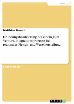Gründungsfinanzierung bei einem Joint Venture. Integrationsprozesse bei regionaler Fleisch- und Wurstherstellung (eBook, PDF)