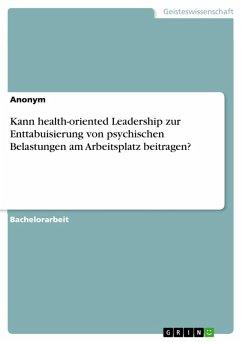 Kann health-oriented Leadership zur Enttabuisierung von psychischen Belastungen am Arbeitsplatz beitragen? (eBook, PDF)