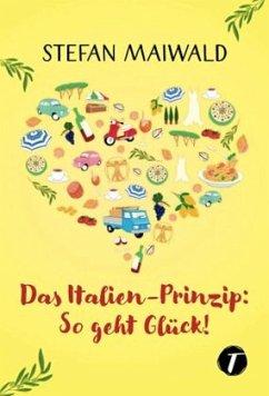Das Italien-Prinzip: So geht Glück! - Maiwald, Stefan