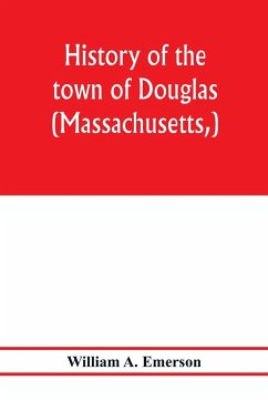 History of the town of Douglas, (Massachusetts,) from the earliest period to the close of 1878 - A. Emerson, William