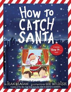 How to Catch Santa - Reagan, Jean; Wildish, Lee