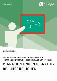 Migration und Integration bei Jugendlichen. Wie die Offene Jugendarbeit Jugendliche mit Migrationshintergrund in die Gesellschaft integriert (eBook, PDF)