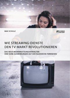 Wie Streaming-Dienste den TV-Markt revolutionieren. Das neue Mediennutzungsverhalten und seine Auswirkungen auf das klassische Fernsehen (eBook, PDF)