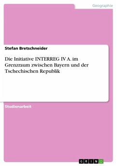 Die Initiative INTERREG IV A. im Grenzraum zwischen Bayern und der Tschechischen Republik (eBook, PDF)