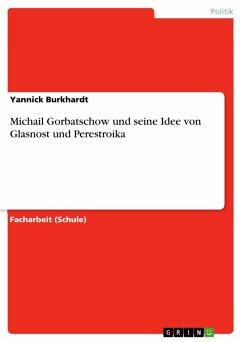 Michail Gorbatschow und seine Idee von Glasnost und Perestroika (eBook, PDF)