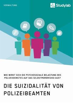 Die Suizidalität von Polizeibeamten. Wie wirkt sich die psychosoziale Belastung des Polizeidienstes auf das Selbstmordrisiko aus? (eBook, PDF)