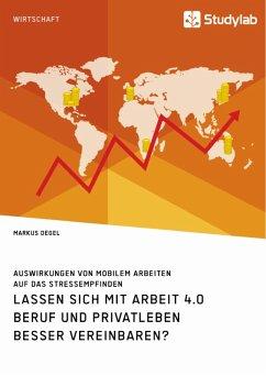 Lassen sich mit Arbeit 4.0 Beruf und Privatleben besser vereinbaren? Auswirkungen von mobilem Arbeiten auf das Stressempfinden (eBook, PDF) - Degel, Markus