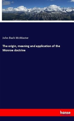 The origin, meaning and application of the Monroe doctrine - Mcmaster, John Bach