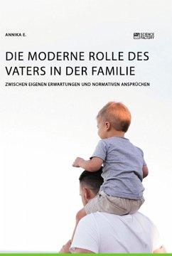 Die moderne Rolle des Vaters in der Familie. Zwischen eigenen Erwartungen und normativen Ansprüchen - E., Annika