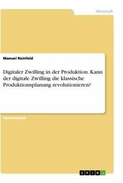 Digitaler Zwilling in der Produktion. Kann der digitale Zwilling die klassische Produktionsplanung revolutionieren? - Reinfeld, Manuel