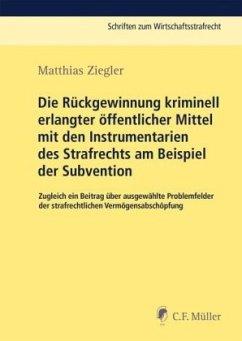 Die Rückgewinnung kriminell erlangter öffentlicher Mittel mit den Instrumentarien des Strafrechts am Beispiel der Subvention - Ziegler, Matthias