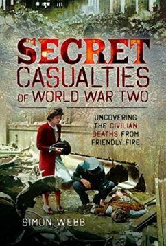 Secret Casualties of World War Two: Uncovering the Civilian Deaths from Friendly Fire - Webb, Simon