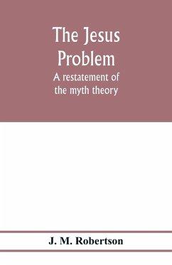 The Jesus problem; a restatement of the myth theory - M. Robertson, J.