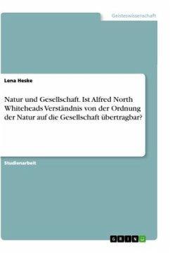 Natur und Gesellschaft. Ist Alfred North Whiteheads Verständnis von der Ordnung der Natur auf die Gesellschaft übertragbar?