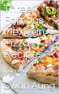 Three Famous Mexican Pizza Recipes (eBook, ePUB) - Aung, Swan