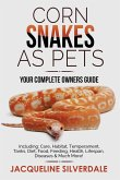 Corn Snakes as Pets - Your Complete Owners Guide: Including: Care, Habitat, Temperament, Tanks, Diet, Food, Feeding, Health, Lifespan, Diseases and Mu