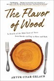 The Flavor of Wood: In Search of the Wild Taste of Trees from Smoke and SAP to Root and Bark