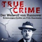 True Crime: Der Werwolf von Hannover - Kriminalgeschichte um Fritz Haarmann (MP3-Download)