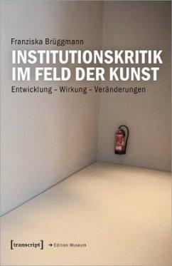 Institutionskritik im Feld der Kunst - Brüggmann, Franziska