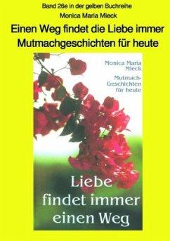 Einen Weg findet die Liebe immer - Mutmachgeschichten für heute - Band 26e in der gelben Buchreihe bei Jürgen Ruszkowski - Mieck, Monica Maria