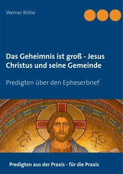 Das Geheimnis ist groß - Jesus Christus und seine Gemeinde - Röhle, Werner