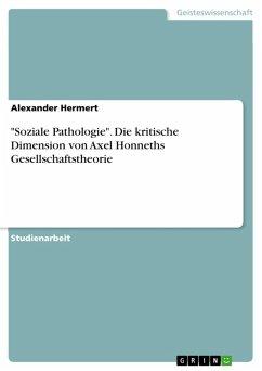 """""""Soziale Pathologie"""". Die kritische Dimension von Axel Honneths Gesellschaftstheorie (eBook, PDF)"""