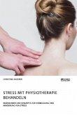 Stress mit Physiotherapie behandeln. Maßnahmen und Konzepte zur Vorbeugung und Minderung von Stress