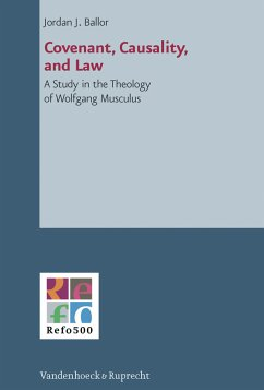 Covenant, Casuality, and Law. A Study in the Theology of Wolfgang Musculus. [Von Jordan J. Ballor]. (= Refo500 Academic Studies, Volume 3).