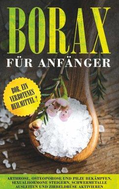 Borax für Anfänger: Bor, ein verbotenes Heilmittel? - Arthrose, Osteoporose und Pilze bekämpfen, Sexualhormone steigern, Schwermetalle ausleiten und Zirbeldrüse aktivieren (eBook, ePUB)