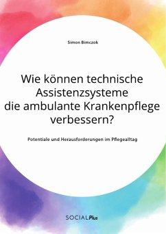 Wie können technische Assistenzsysteme die ambulante Krankenpflege verbessern? Potentiale und Herausforderungen im Pflegealltag (eBook, PDF)