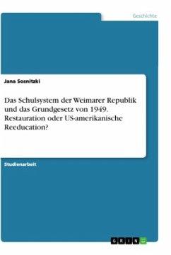 Das Schulsystem der Weimarer Republik und das Grundgesetz von 1949. Restauration oder US-amerikanische Reeducation?