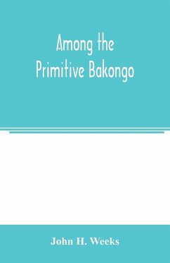 Among the primitive Bakongo; a record of thirty years' close intercourse with the Bakongo and other tribes of equatorial Africa, with a description of their habits, customs & religious beliefs - H. Weeks, John