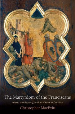 The Martyrdom of the Franciscans: Islam, the Papacy, and an Order in Conflict - Macevitt, Christopher