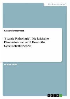 """""""Soziale Pathologie"""". Die kritische Dimension von Axel Honneths Gesellschaftstheorie"""