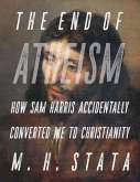 The End of Atheism: How Sam Harris Accidentally Converted Me to Christianity (eBook, ePUB)