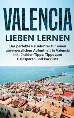 Valencia lieben lernen: Der perfekte Reiseführer für einen unvergesslichen Aufenthalt in Valencia inkl. Insider-Tipps, Tipps zum Geldsparen und Packliste (eBook, ePUB)