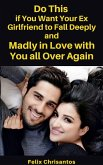 Do This if You Want Your Ex Girlfriend to Fall Deeply and Madly in Love with You all Over Again (eBook, ePUB)