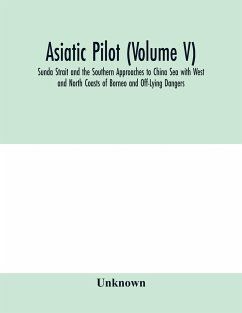 Asiatic pilot (Volume V); Sunda Strait and the Southern Approaches to China Sea with West and North Coasts of Borneo and Off-Lying Dangers - Unknown