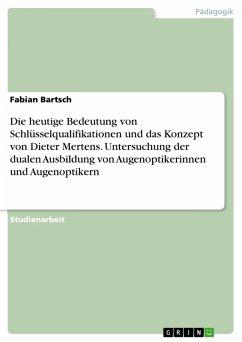 Die heutige Bedeutung von Schlüsselqualifikationen und das Konzept von Dieter Mertens. Untersuchung der dualen Ausbildung von Augenoptikerinnen und Augenoptikern (eBook, PDF)