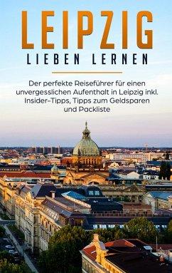 Leipzig lieben lernen: Der perfekte Reiseführer für einen unvergesslichen Aufenthalt in Leipzig inkl. Insider-Tipps, Tipps zum Geldsparen und Packliste (eBook, ePUB)