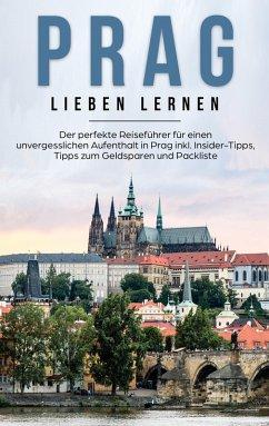 Prag lieben lernen: Der perfekte Reiseführer für einen unvergesslichen Aufenthalt in Prag inkl. Insider-Tipps, Tipps zum Geldsparen und Packliste (eBook, ePUB)