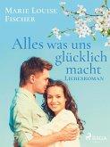 Alles was uns glu¨cklich macht - Liebesroman (eBook, ePUB)